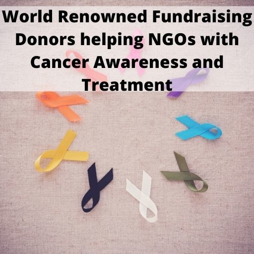 World Renowned Fundraising Donors helping NGOs with Cancer Awareness and Treatment